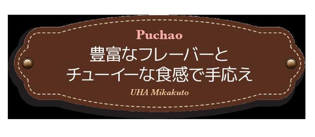 Puchao,豊富なフレーバーと チューイーな食感で手応え,UHA Mikakuto