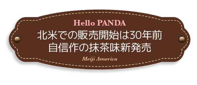 Hello PANDA,北米での販売開始は30年前 自信作の抹茶味新発売, Meiji America